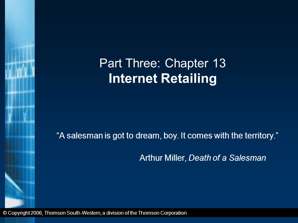 © Copyright 2006, Thomson South-Western, a division of the Thomson Corporation Part Three: Chapter 13 Internet Retailing A salesman is got to dream, boy.
