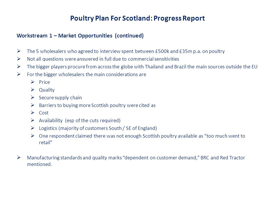 Poultry Plan For Scotland: Progress Report Workstream 1 – Market Opportunities (continued)  The 5 wholesalers who agreed to interview spent between £500k and £35m p.a.