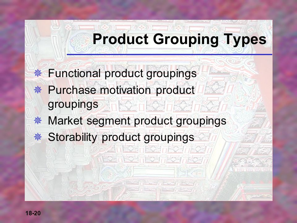 18-20 Product Grouping Types  Functional product groupings  Purchase motivation product groupings  Market segment product groupings  Storability p