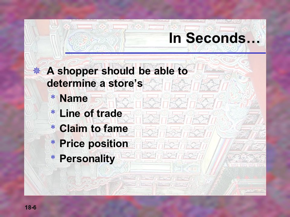 18-6 In Seconds…  A shopper should be able to determine a store's * Name * Line of trade * Claim to fame * Price position * Personality