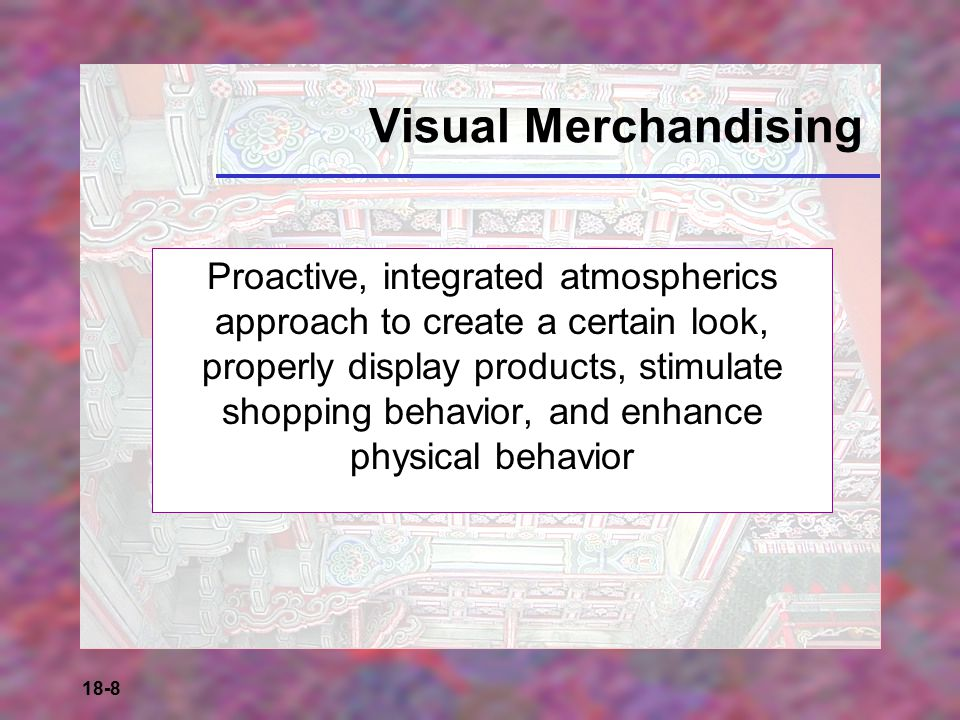 18-8 Visual Merchandising Proactive, integrated atmospherics approach to create a certain look, properly display products, stimulate shopping behavior