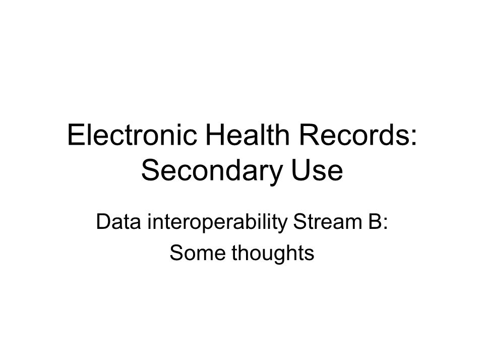 Electronic Health Records: Secondary Use Data interoperability Stream B: Some thoughts