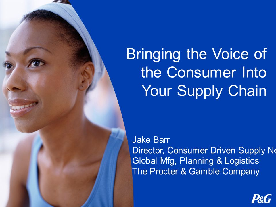 Bringing the Voice of the Consumer Into Your Supply Chain Jake Barr Director, Consumer Driven Supply Network Global Mfg, Planning & Logistics The Procter & Gamble Company