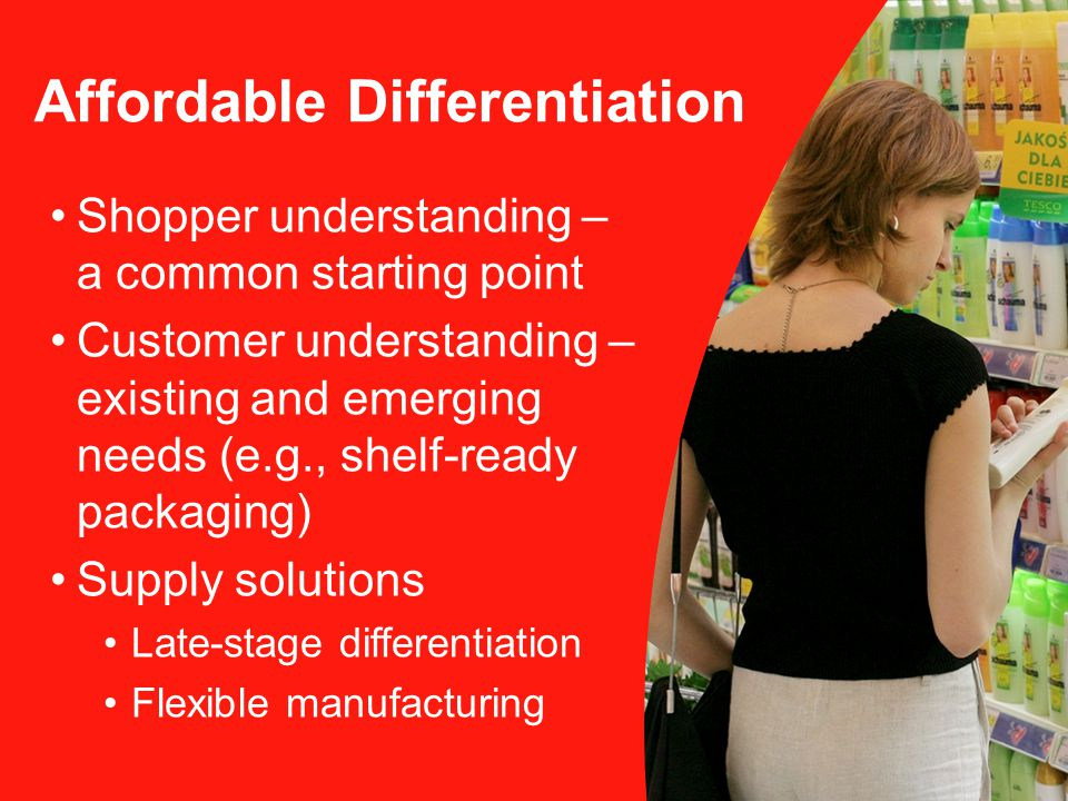 Shopper understanding – a common starting point Customer understanding – existing and emerging needs (e.g., shelf-ready packaging) Supply solutions Late-stage differentiation Flexible manufacturing Affordable Differentiation