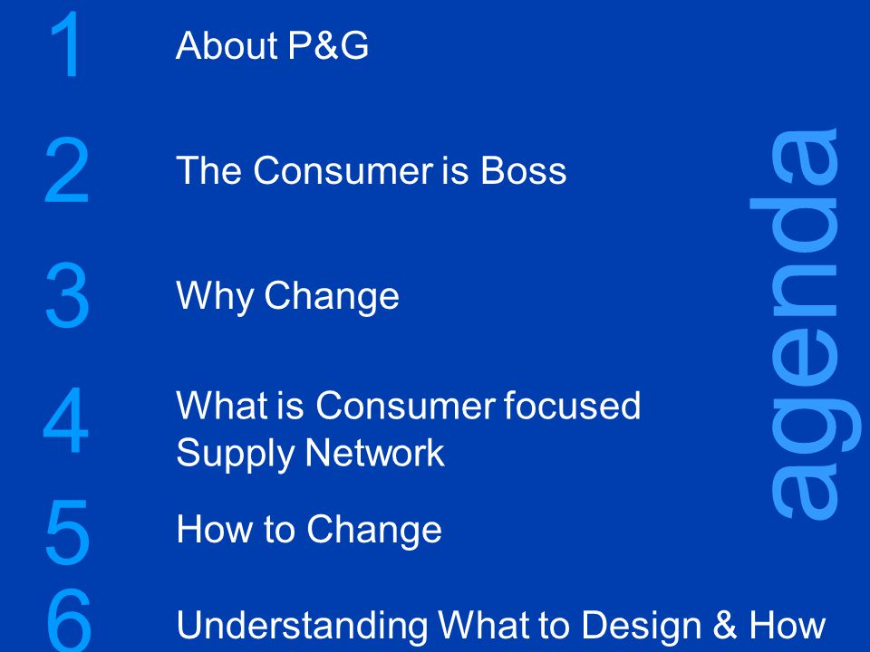 2 1 3 agenda About P&G The Consumer is Boss 4 5 Why Change What is Consumer focused Supply Network How to Change Understanding What to Design & How 6