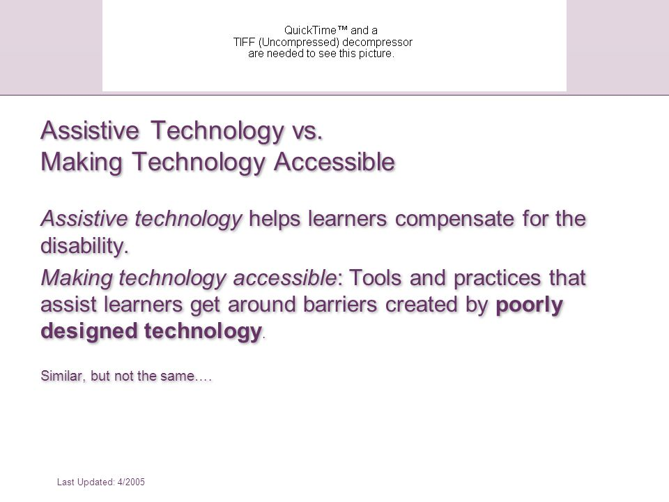 Last Updated: 4/2005 *From: How People with Disabilities Use the Web, W3C Working Draft, 4 January 2001, http://www.w3.org/WAI/EO/Drafts/PWD-Use- Web/Overview.html Barriers to Using the Web for People with Cognitive or Learning Disabilities: Case Study #2: Classroom student with dyslexia She might try text-to-speech software.