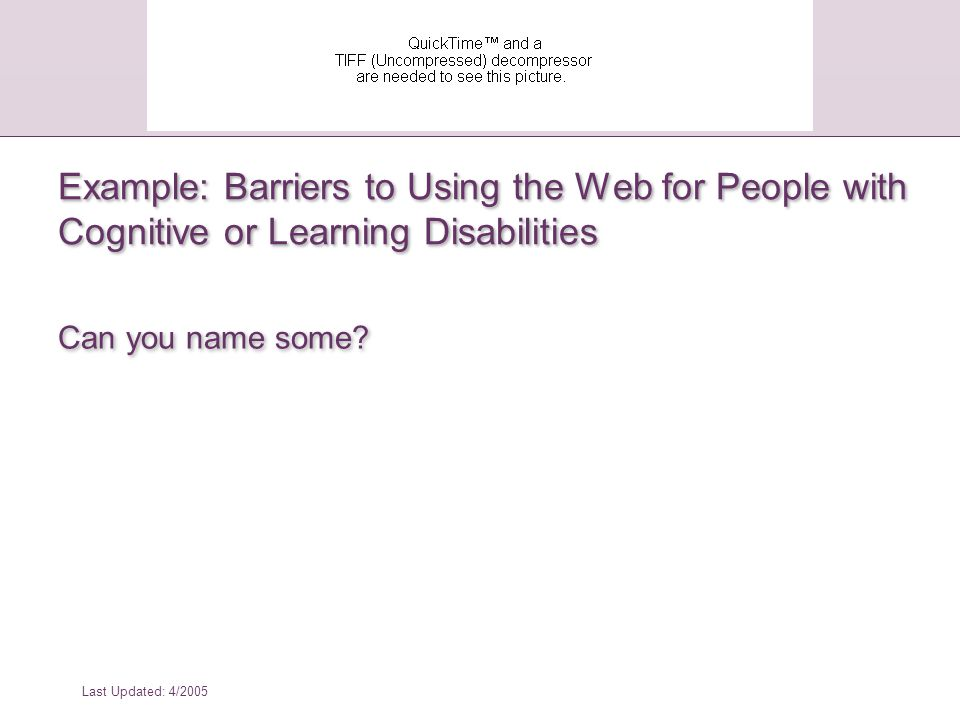 Last Updated: 4/2005 Barriers to Using the Web for People with Cognitive or Learning Disabilities Complex or incoherent design Inconsistent or confusing navigation or organization Distracting visual or audio elements that are hard to turn off Lack of alternative ways or modes of presenting information,  Lack of graphics  Alternative text for graphics (can be converted to audio captions)  Captions for audio Animated text, blinking objects Poorly chosen colors:  Color that is used as a unique marker to emphasize text  Text that inadequately contrasts with background color Complex or incoherent design Inconsistent or confusing navigation or organization Distracting visual or audio elements that are hard to turn off Lack of alternative ways or modes of presenting information,  Lack of graphics  Alternative text for graphics (can be converted to audio captions)  Captions for audio Animated text, blinking objects Poorly chosen colors:  Color that is used as a unique marker to emphasize text  Text that inadequately contrasts with background color
