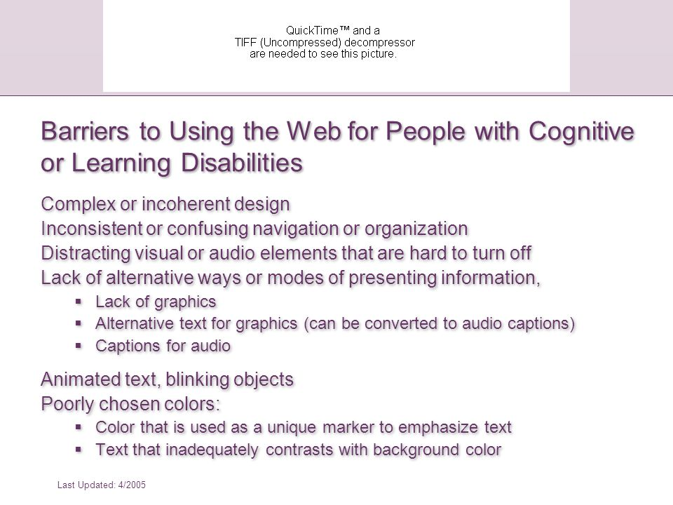 Last Updated: 4/2005 *From: How People with Disabilities Use the Web, W3C Working Draft, 4 January 2001, http://www.w3.org/WAI/EO/Drafts/PWD-Use- Web/Overview.html Barriers to Using the Web for People with Cognitive or Learning Disabilities: Case Study #1: Online Shopper with Color Blindness Mr.
