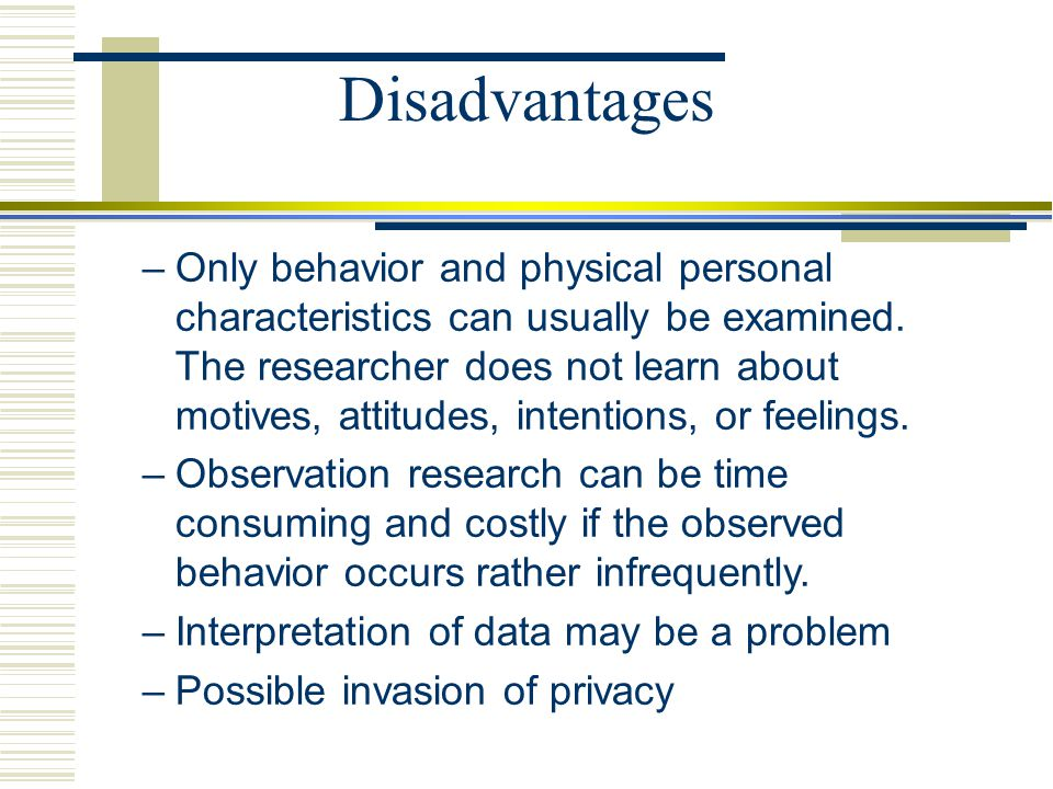 Disadvantages –Only behavior and physical personal characteristics can usually be examined. The researcher does not learn about motives, attitudes, in