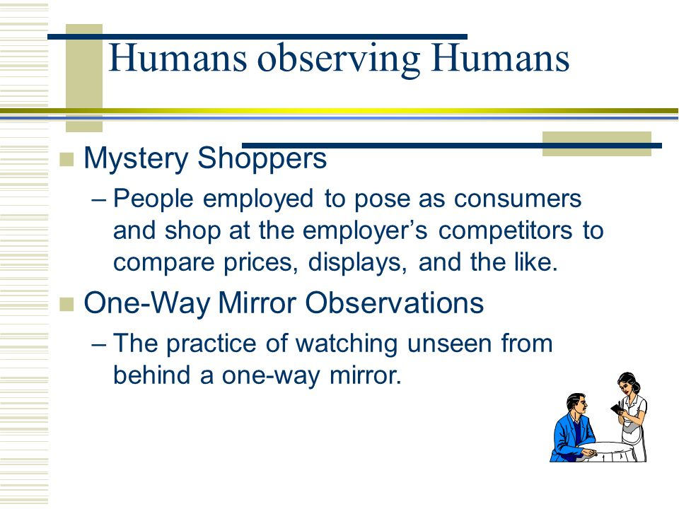 Humans observing Humans Mystery Shoppers –People employed to pose as consumers and shop at the employer's competitors to compare prices, displays, and