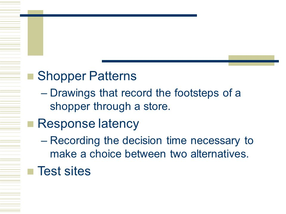 Shopper Patterns –Drawings that record the footsteps of a shopper through a store. Response latency –Recording the decision time necessary to make a c