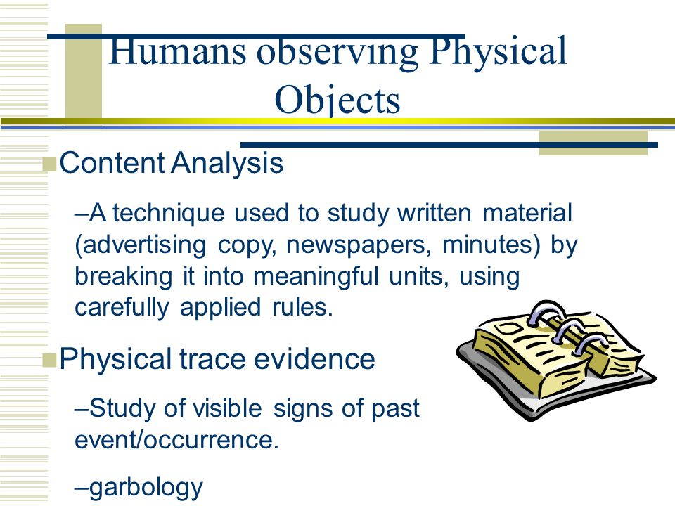 Content Analysis –A technique used to study written material (advertising copy, newspapers, minutes) by breaking it into meaningful units, using caref