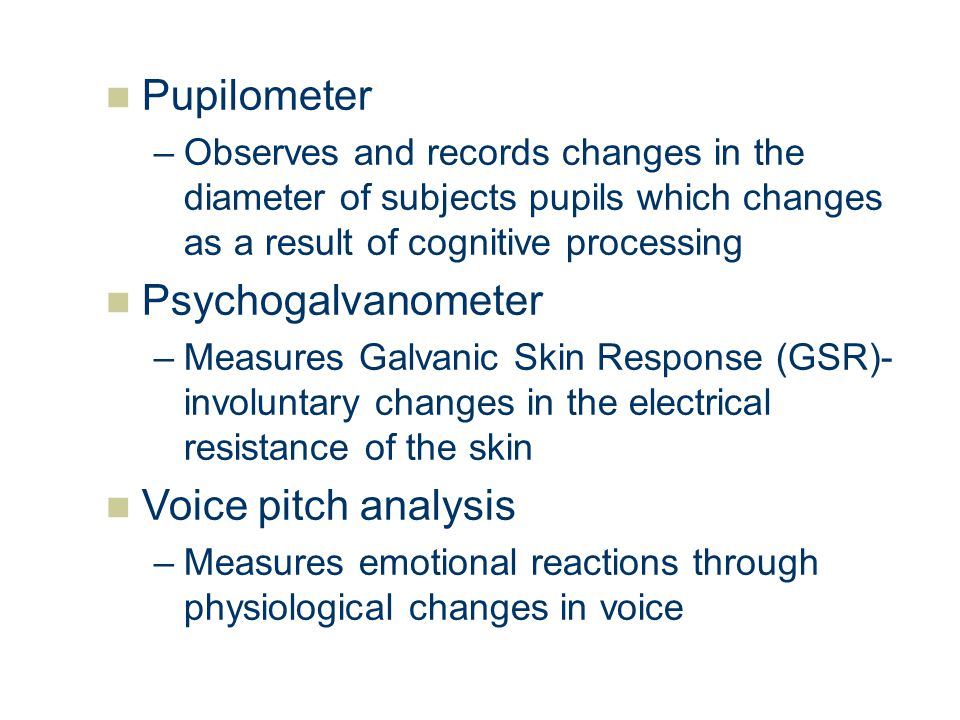 Pupilometer –Observes and records changes in the diameter of subjects pupils which changes as a result of cognitive processing Psychogalvanometer –Mea