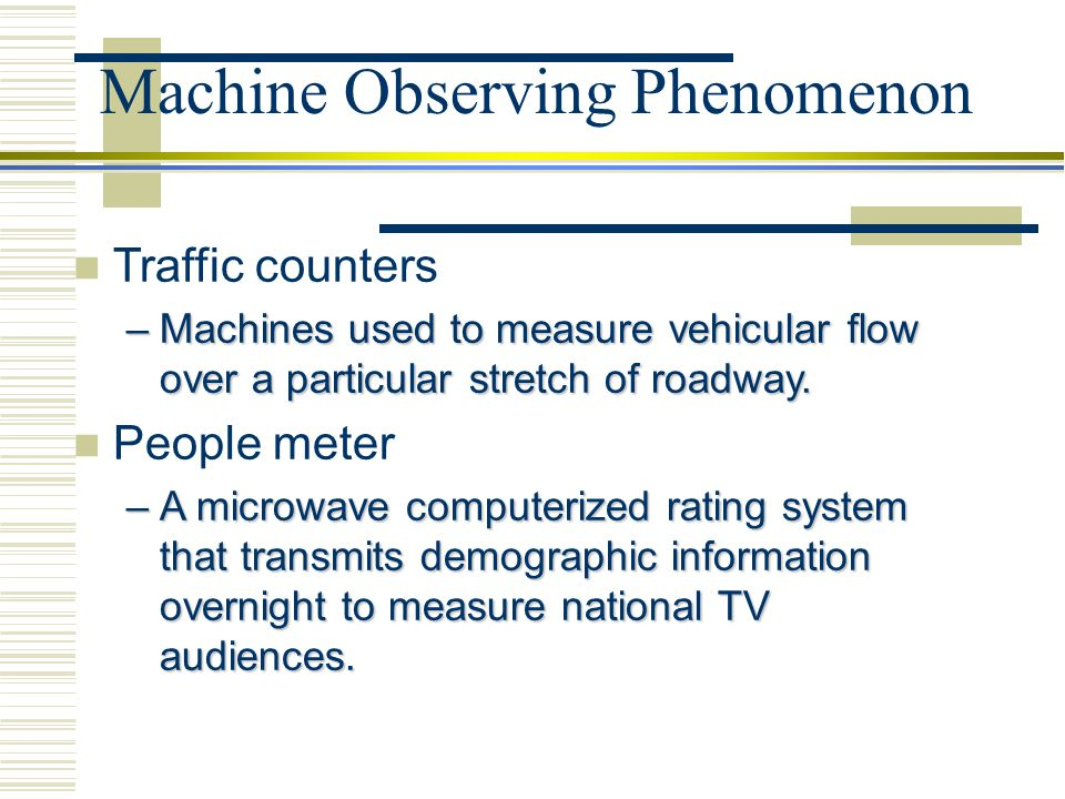 Machine Observing Phenomenon Traffic counters –Machines used to measure vehicular flow over a particular stretch of roadway. People meter –A microwave