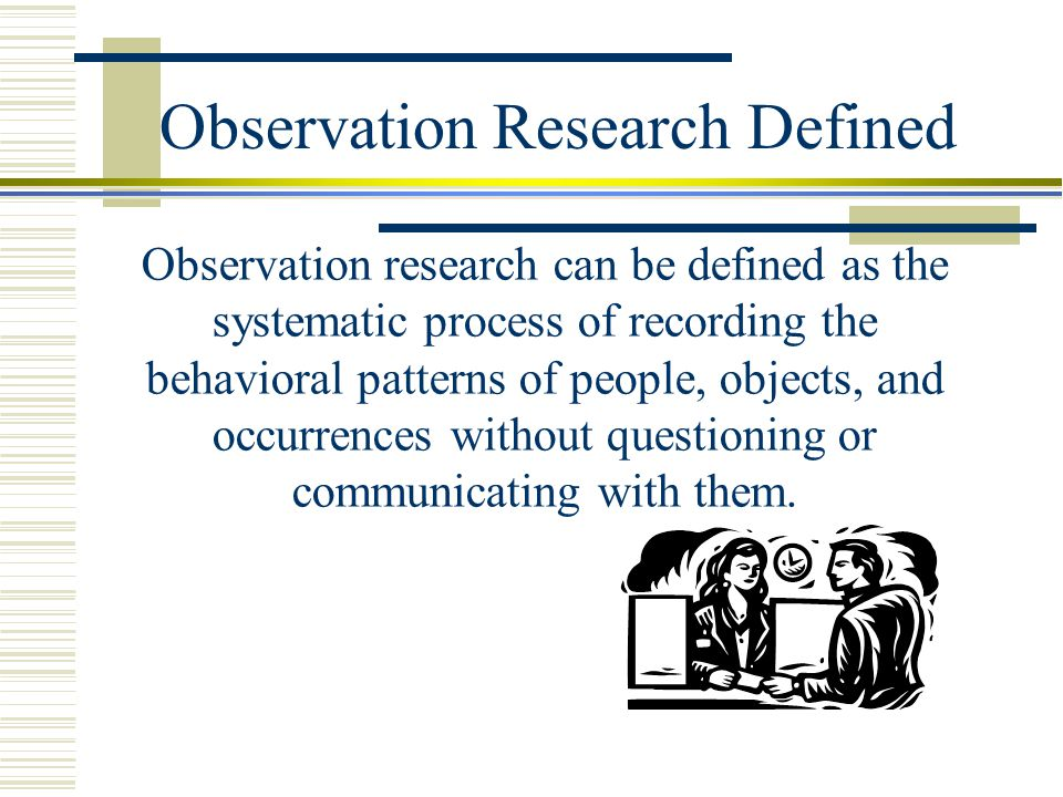 Observation Research Defined Observation research can be defined as the systematic process of recording the behavioral patterns of people, objects, an
