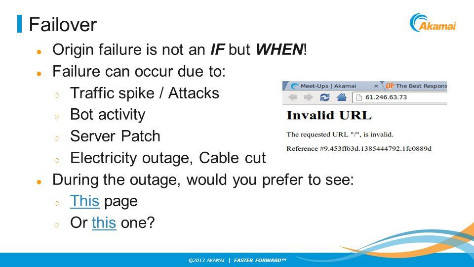 ©2013 AKAMAI | FASTER FORWARD TM Failover ● Origin failure is not an IF but WHEN! ● Failure can occur due to: ○ Traffic spike / Attacks ○ Bot activity