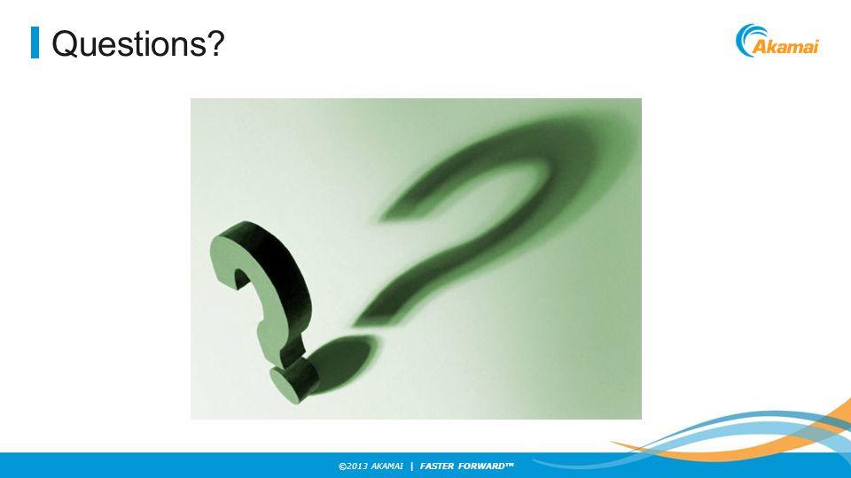©2013 AKAMAI | FASTER FORWARD TM Questions?