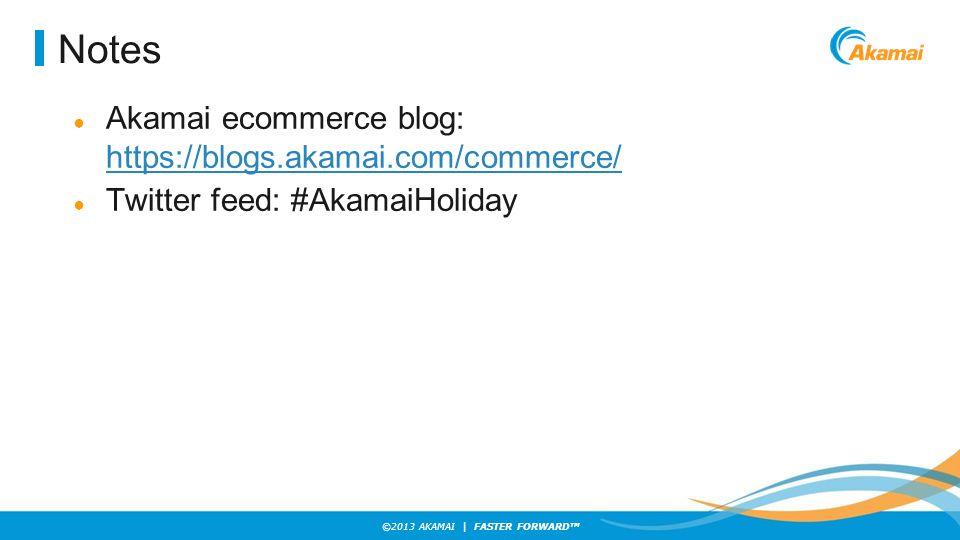 ©2013 AKAMAI | FASTER FORWARD TM Notes ● Akamai ecommerce blog: https://blogs.akamai.com/commerce/ https://blogs.akamai.com/commerce/ ● Twitter feed: