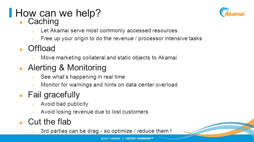 ©2013 AKAMAI | FASTER FORWARD TM How can we help? ● Caching ○ Let Akamai serve most commonly accessed resources ○ Free up your origin to do the revenu