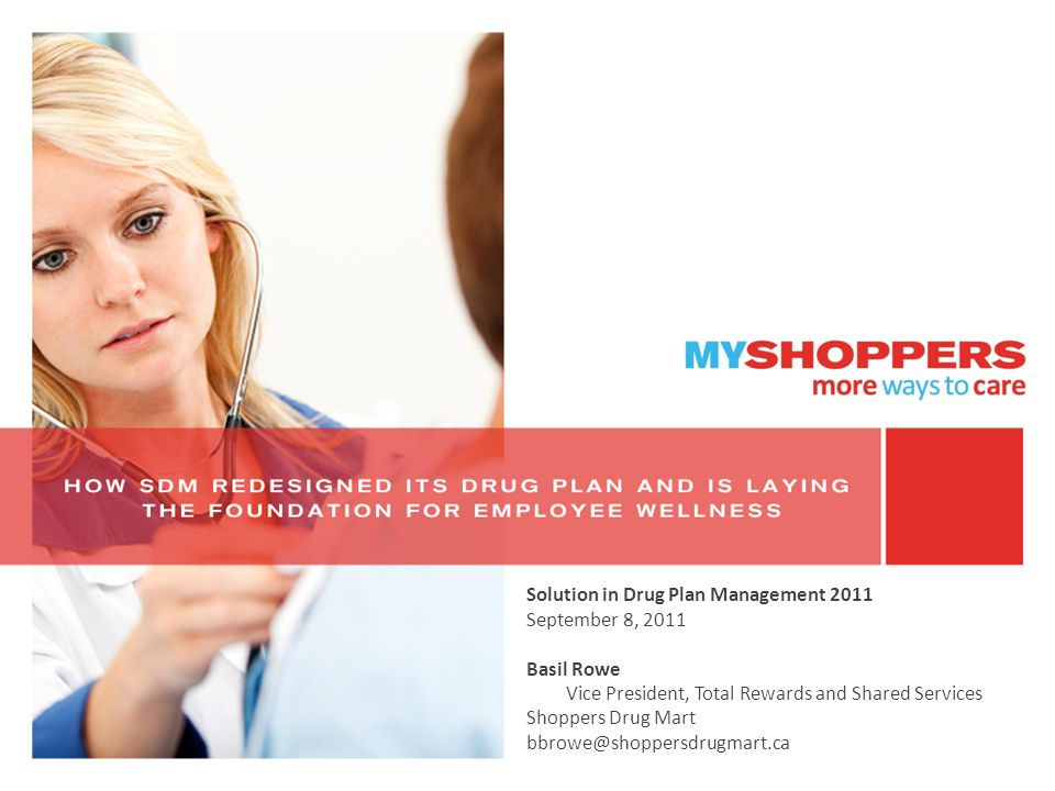 Solution in Drug Plan Management 2011 September 8, 2011 Basil Rowe Vice President, Total Rewards and Shared Services Shoppers Drug Mart bbrowe@shoppersdrugmart.ca