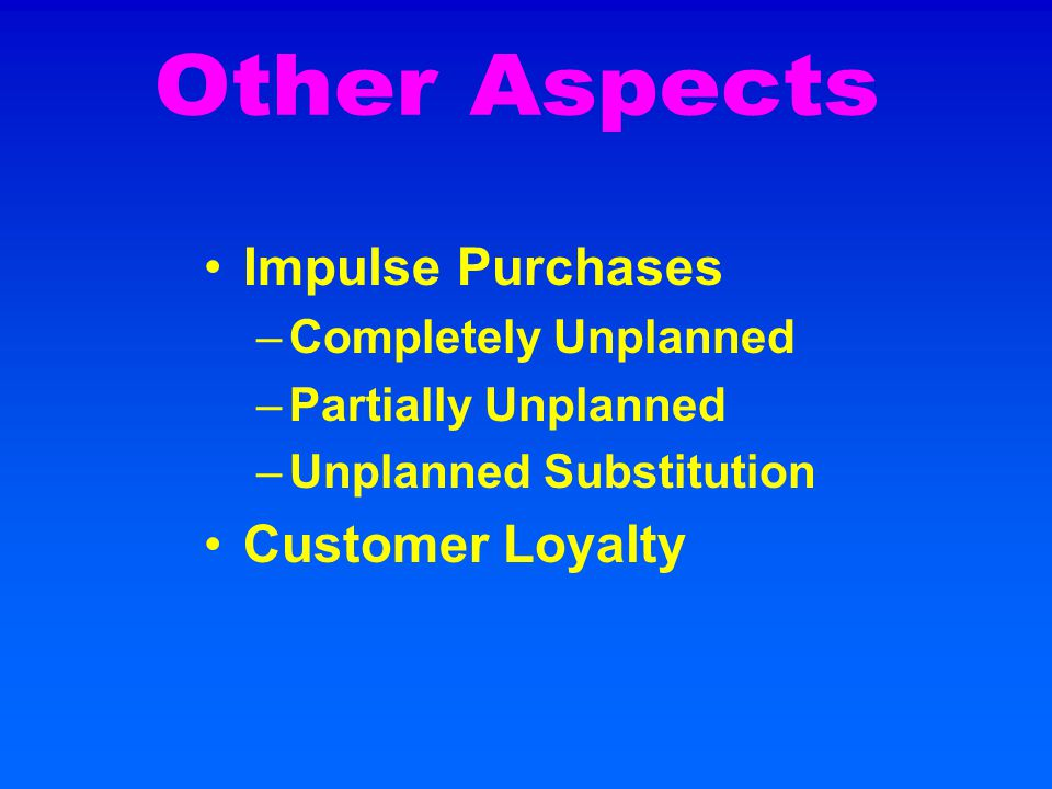 Impulse Purchases –Completely Unplanned –Partially Unplanned –Unplanned Substitution Customer Loyalty
