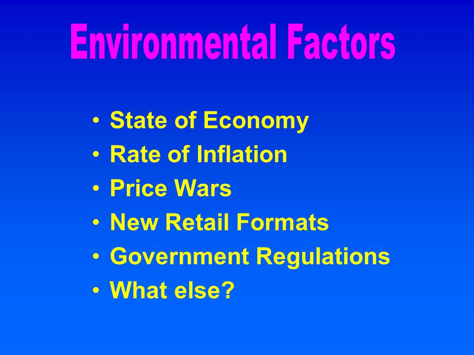 State of Economy Rate of Inflation Price Wars New Retail Formats Government Regulations What else?