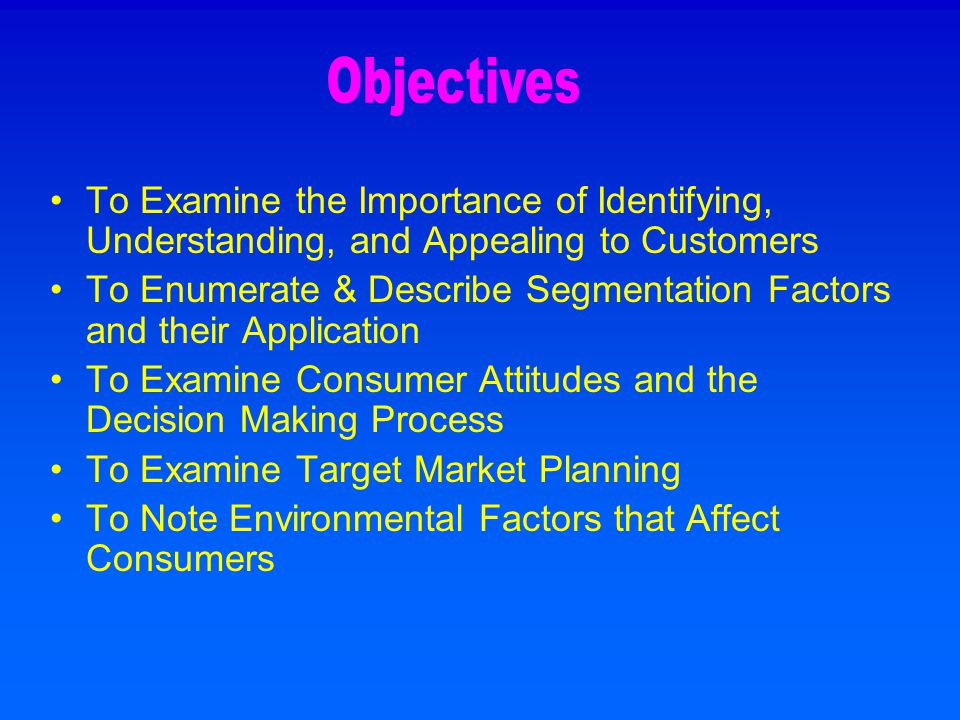 To Examine the Importance of Identifying, Understanding, and Appealing to Customers To Enumerate & Describe Segmentation Factors and their Application