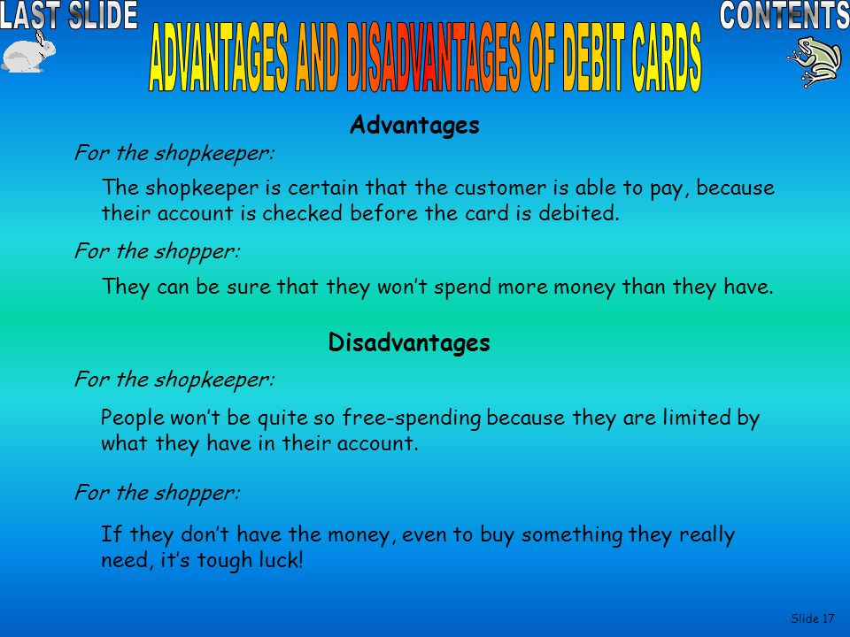 Slide 16 Advantages For the shopkeeper: People will buy more things because it doesn't matter if they don't have the money at that moment in time.