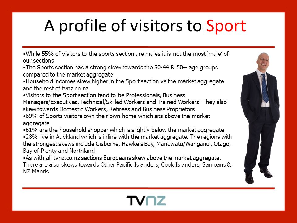 A profile of visitors to Sport While 55% of visitors to the sports section are males it is not the most 'male' of our sections The Sports section has a strong skew towards the 30-44 & 50+ age groups compared to the market aggregate Household incomes skew higher in the Sport section vs the market aggregate and the rest of tvnz.co.nz Visitors to the Sport section tend to be Professionals, Business Managers/Executives, Technical/Skilled Workers and Trained Workers.