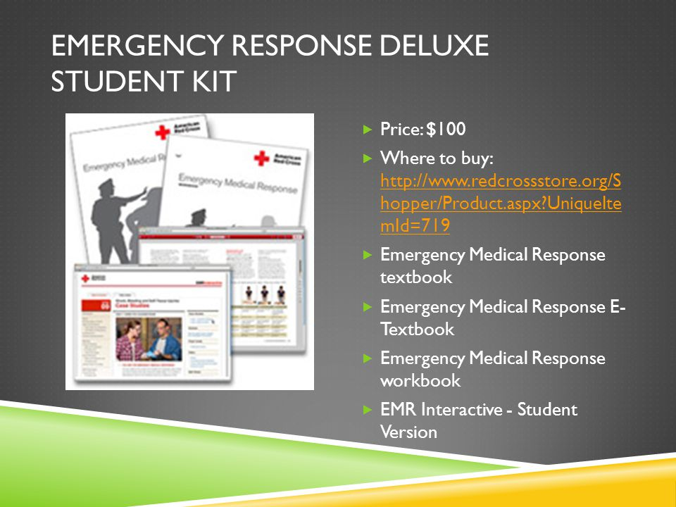 EMERGENCY RESPONSE DELUXE STUDENT KIT  Price: $100  Where to buy: http://www.redcrossstore.org/S hopper/Product.aspx UniqueIte mId=719 http://www.redcrossstore.org/S hopper/Product.aspx UniqueIte mId=719  Emergency Medical Response textbook  Emergency Medical Response E- Textbook  Emergency Medical Response workbook  EMR Interactive - Student Version