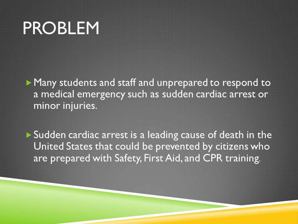 PROBLEM  Many students and staff and unprepared to respond to a medical emergency such as sudden cardiac arrest or minor injuries.
