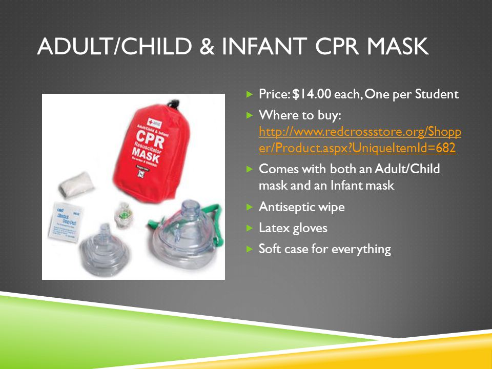 ADULT/CHILD & INFANT CPR MASK  Price: $14.00 each, One per Student  Where to buy: http://www.redcrossstore.org/Shopp er/Product.aspx UniqueItemId=682 http://www.redcrossstore.org/Shopp er/Product.aspx UniqueItemId=682  Comes with both an Adult/Child mask and an Infant mask  Antiseptic wipe  Latex gloves  Soft case for everything