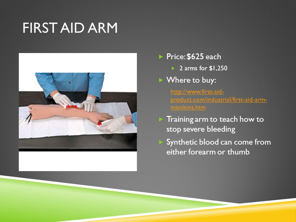 FIRST AID ARM  Price: $625 each  2 arms for $1,250  Where to buy: http://www.first-aid- product.com/industrial/first-aid-arm- manikins.htm  Training arm to teach how to stop severe bleeding  Synthetic blood can come from either forearm or thumb