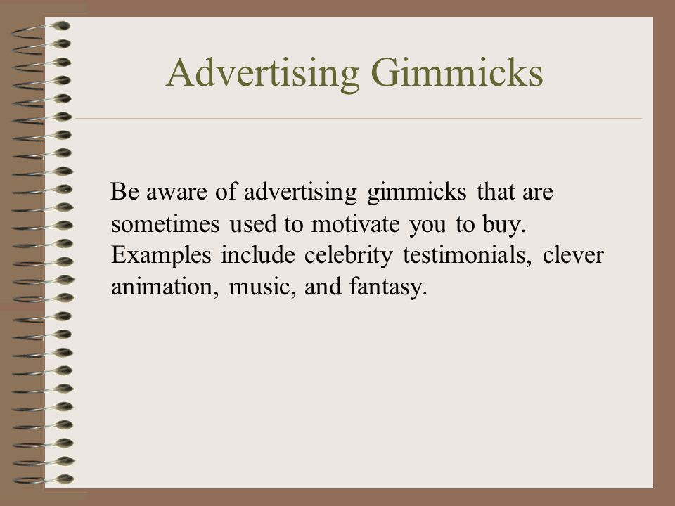 Advertising Gimmicks Be aware of advertising gimmicks that are sometimes used to motivate you to buy.