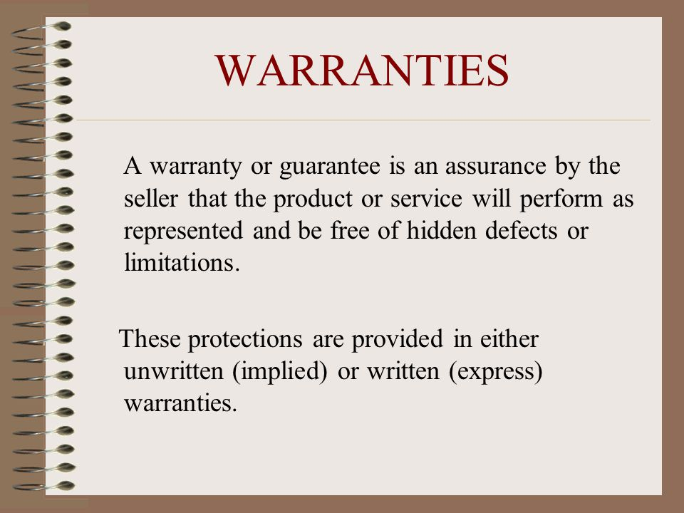 WARRANTIES A warranty or guarantee is an assurance by the seller that the product or service will perform as represented and be free of hidden defects or limitations.