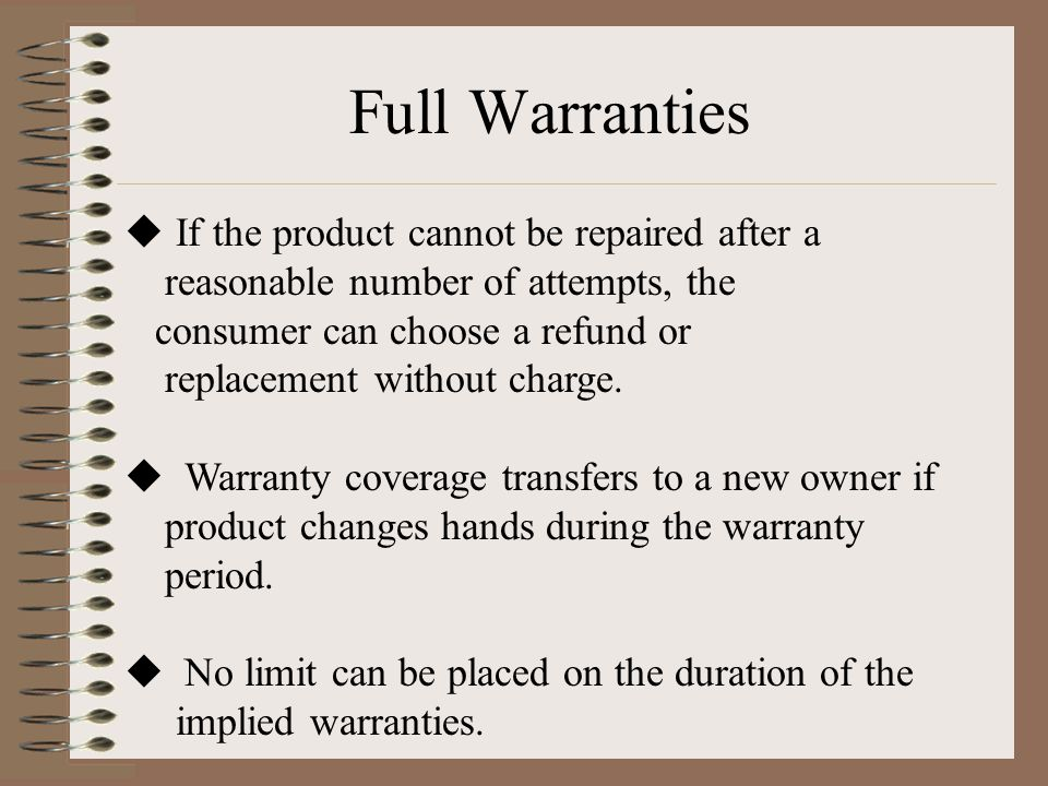 Full Warranties  If the product cannot be repaired after a reasonable number of attempts, the consumer can choose a refund or replacement without charge.
