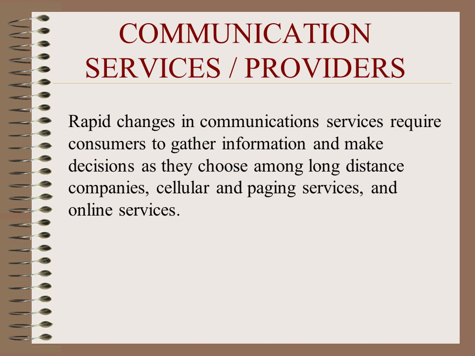 COMMUNICATION SERVICES / PROVIDERS Rapid changes in communications services require consumers to gather information and make decisions as they choose among long distance companies, cellular and paging services, and online services.