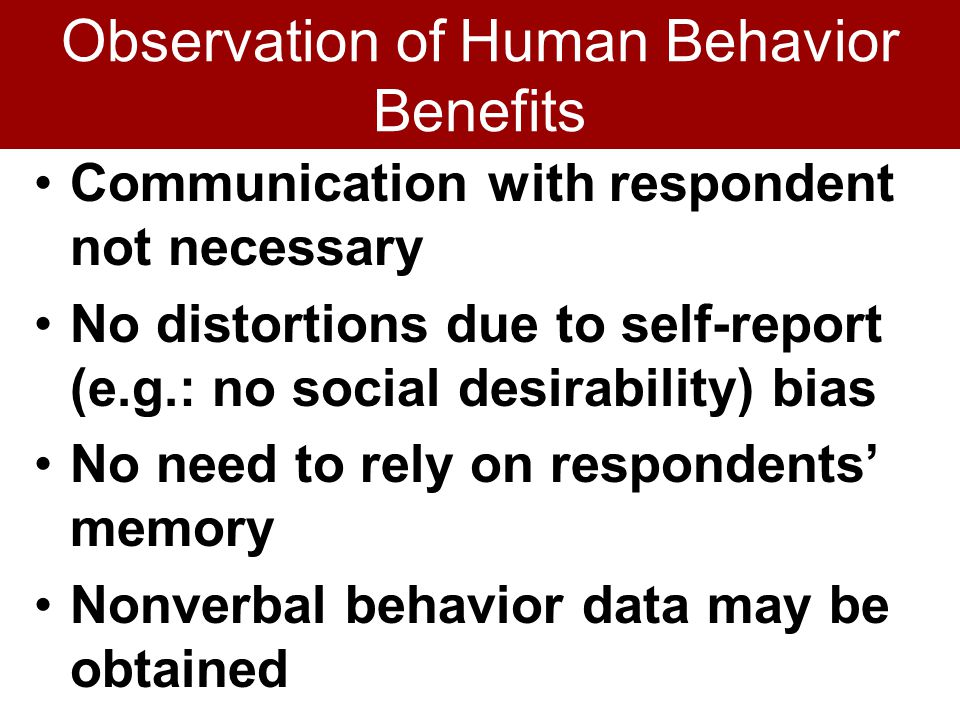 Observation of Human Behavior Benefits Communication with respondent not necessary No distortions due to self-report (e.g.: no social desirability) bias No need to rely on respondents' memory Nonverbal behavior data may be obtained