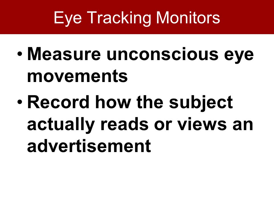 Eye Tracking Monitors Measure unconscious eye movements Record how the subject actually reads or views an advertisement