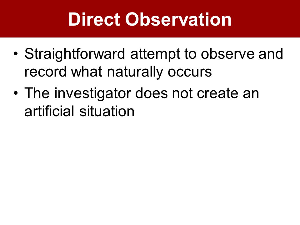 Direct Observation Straightforward attempt to observe and record what naturally occurs The investigator does not create an artificial situation