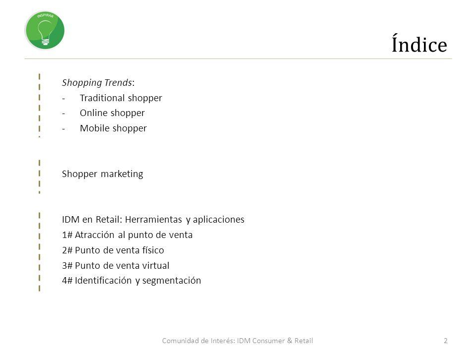 Índice Shopping Trends: -Traditional shopper -Online shopper -Mobile shopper Shopper marketing IDM en Retail: Herramientas y aplicaciones 1# Atracción al punto de venta 2# Punto de venta físico 3# Punto de venta virtual 4# Identificación y segmentación 2Comunidad de Interés: IDM Consumer & Retail