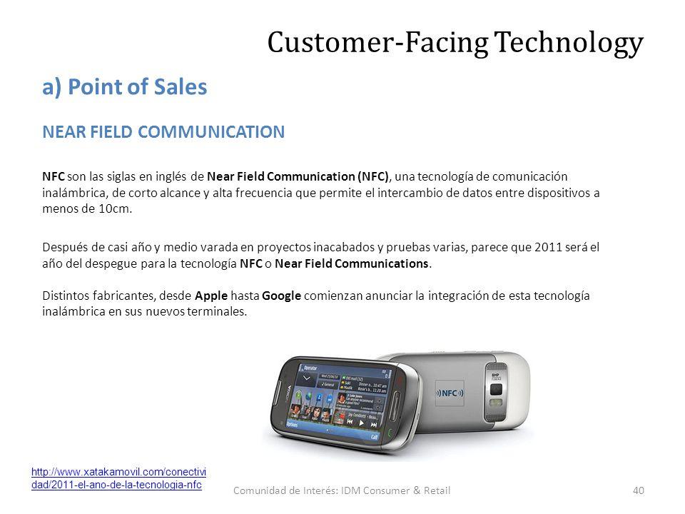 Comunidad de Interés: IDM Consumer & Retail40 NEAR FIELD COMMUNICATION NFC son las siglas en inglés de Near Field Communication (NFC), una tecnología de comunicación inalámbrica, de corto alcance y alta frecuencia que permite el intercambio de datos entre dispositivos a menos de 10cm.