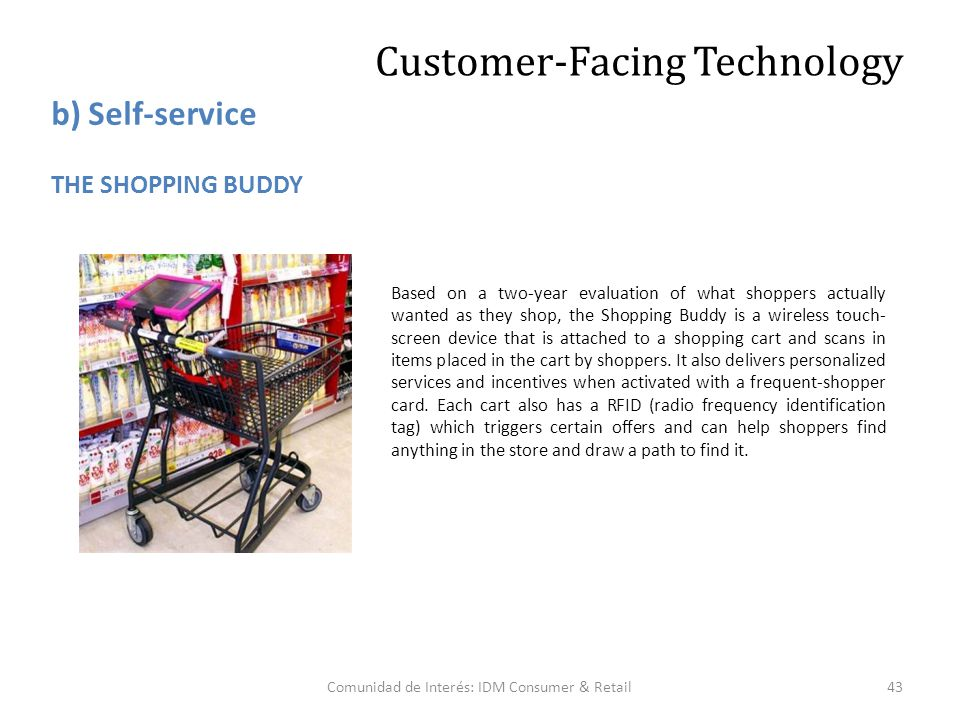 Comunidad de Interés: IDM Consumer & Retail43 Based on a two-year evaluation of what shoppers actually wanted as they shop, the Shopping Buddy is a wireless touch- screen device that is attached to a shopping cart and scans in items placed in the cart by shoppers.