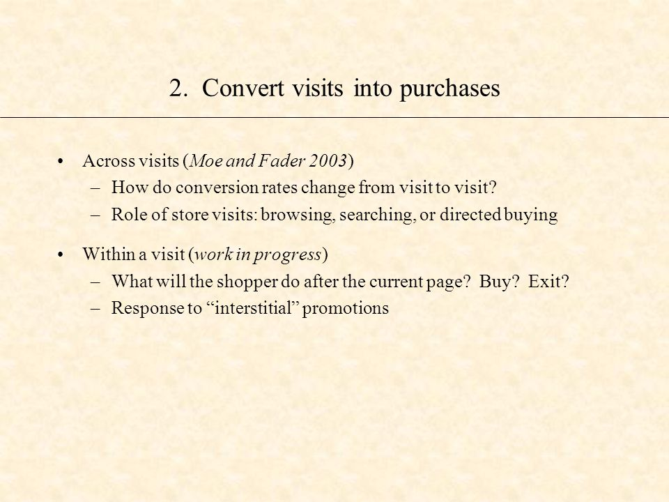 2. Convert visits into purchases Across visits (Moe and Fader 2003) –How do conversion rates change from visit to visit? –Role of store visits: browsi