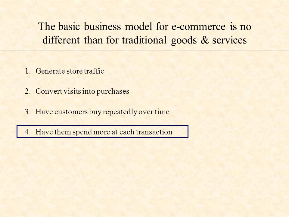 The basic business model for e-commerce is no different than for traditional goods & services 1.Generate store traffic 2.Convert visits into purchases 3.Have customers buy repeatedly over time 4.Have them spend more at each transaction