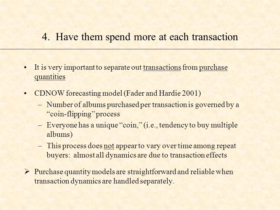 It is very important to separate out transactions from purchase quantities CDNOW forecasting model (Fader and Hardie 2001) –Number of albums purchased per transaction is governed by a coin-flipping process –Everyone has a unique coin, (i.e., tendency to buy multiple albums) –This process does not appear to vary over time among repeat buyers: almost all dynamics are due to transaction effects  Purchase quantity models are straightforward and reliable when transaction dynamics are handled separately.