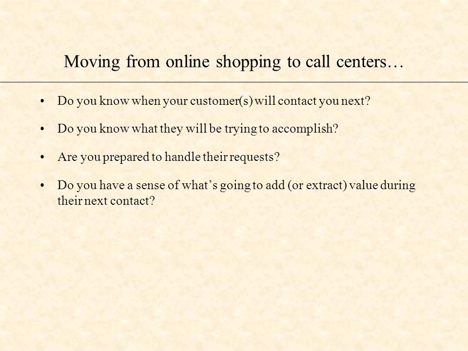 Moving from online shopping to call centers… Do you know when your customer(s) will contact you next.