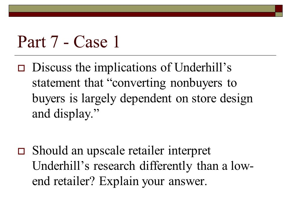 """Part 7 - Case 1  Discuss the implications of Underhill's statement that """"converting nonbuyers to buyers is largely dependent on store design and disp"""
