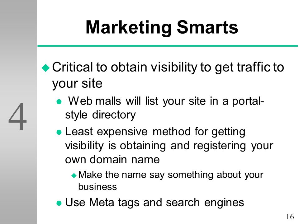 16 4 Marketing Smarts u Critical to obtain visibility to get traffic to your site l Web malls will list your site in a portal- style directory l Least expensive method for getting visibility is obtaining and registering your own domain name u Make the name say something about your business l Use Meta tags and search engines
