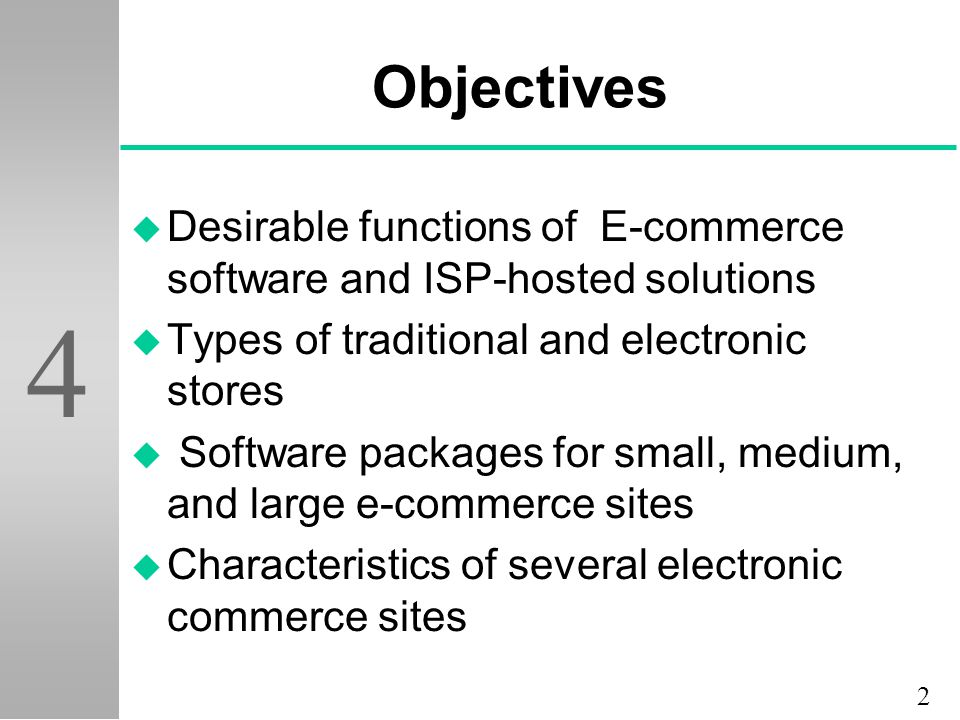 2 4 Objectives u Desirable functions of E-commerce software and ISP-hosted solutions u Types of traditional and electronic stores u Software packages for small, medium, and large e-commerce sites u Characteristics of several electronic commerce sites